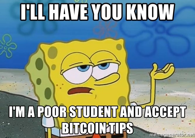 I'll have you know Spongebob - I'll have you know i'm a poor student and accept bitcoin tips
