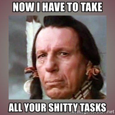 Crying Indian - now i have to take all your shitty tasks