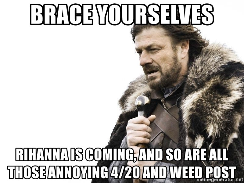 Winter is Coming - Brace yourselves Rihanna is coming, and so are all those annoying 4/20 and weed post