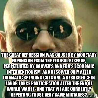 What If I Told You -  the great depression was caused by monetary expansion from the federal reserve, perpetuated by hoover's and fdr's economic interventionism, and resolved only after dramatic spending cuts and a resurgence in labor force participation after the end of world war II - and that we are currently repeating those very same mistakes?