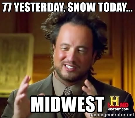Ancient Aliens - 77 yesterday, snow today... MIDWEST