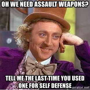 Willy Wonka - oh we need assault weapons? Tell me the last time you used one for self defense