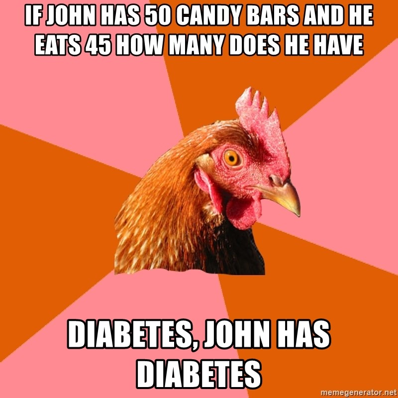 Anti Joke Chicken - if john has 50 candy bars and he eats 45 how many does he have diabetes, john has diabetes