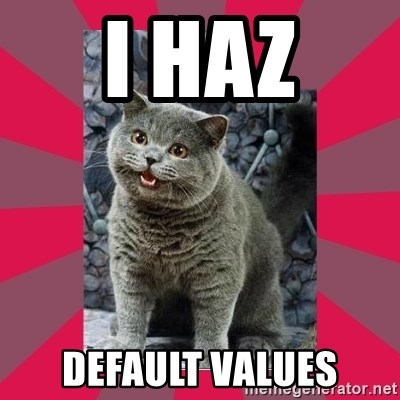 I can haz - I haz default values