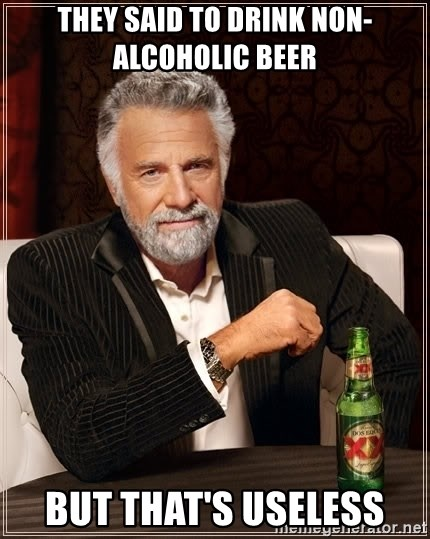 The Most Interesting Man In The World - they said to drink non- alcoholic beer BUT THAT'S USELESS