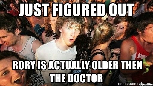 -Sudden Clarity Clarence - JUST FIGURED OUT  Rory IS ACTUALLY OLDER THEN THE DOCTOR