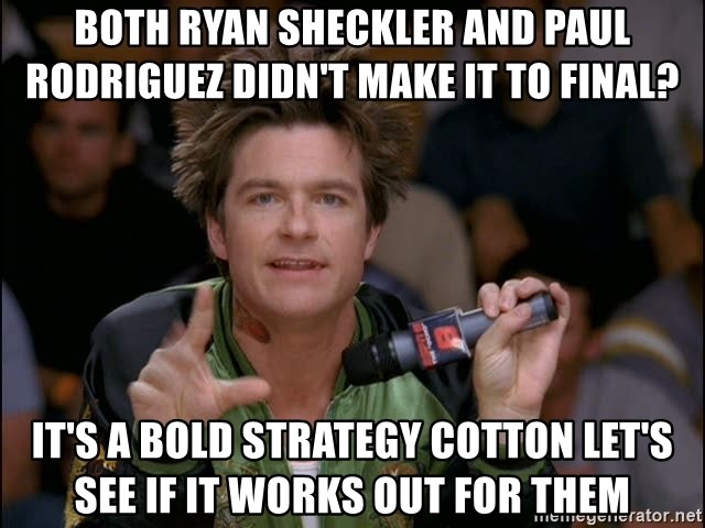 Bold Strategy Cotton - BOTH RYAN SHECKLER AND PAUL RODRIGUEZ didn't make it to FINAL? IT'S A BOLD STRATEGY COTTON LET'S SEE IF IT WORKS OUT FOR THEM