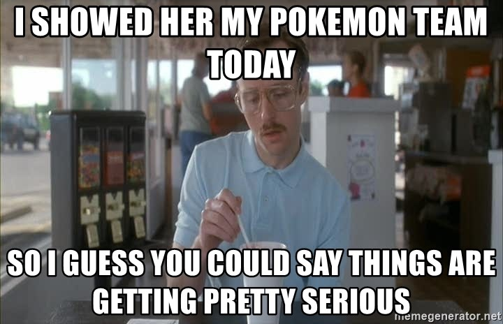 so i guess you could say things are getting pretty serious - I showed her my pokemon team today So i guess you could say things are getting pretty serious