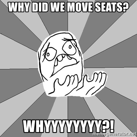 Whyyy??? - Why did we move seats? Whyyyyyyyy?!