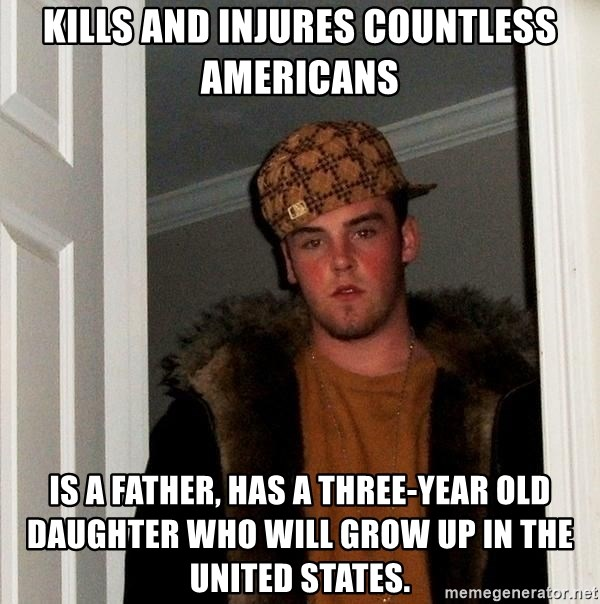 Scumbag Steve - kILLS AND INJURES COUNTLESS AMERICANS iS A FATHER, HAS A THREE-YEAR OLD DAUGHTER WHO WILL GROW UP IN THE UNITED STATES.