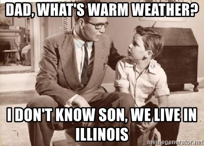 Racist Father - Dad, what's warm weather? I don't know son, we live in illinois