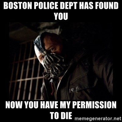 Bane Meme - BOSTON PoLICE DEPT HAS FOUND YOU Now you HAVE MY PERMISSION TO DIE