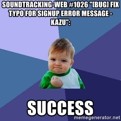 "Success Kid - soundtracking-web #1026 ""[BUG] Fix typo for signup error message - kazu"":  success"
