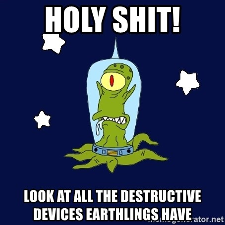 Stupid alien - holy shit! look at all the destructive devices earthlings have