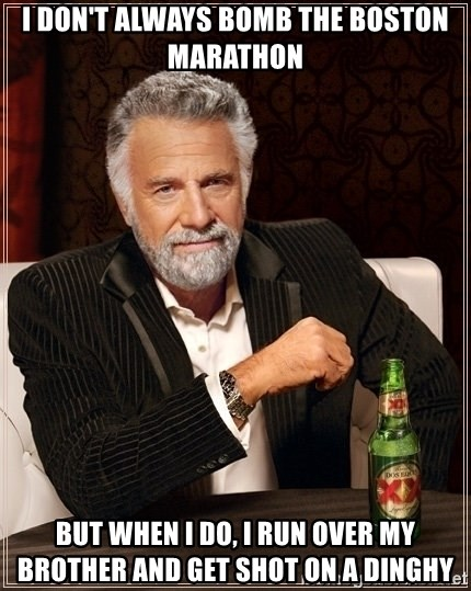Dos Equis Guy gives advice - I don't always bomb the Boston Marathon But when I do, I run Over My Brother and Get shot on a dinghy