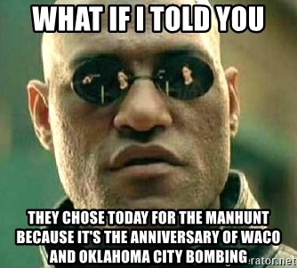 What if I told you / Matrix Morpheus - what if i told you they chose today for the manhunt because it's the anniversary of waco and oklahoma city bombing