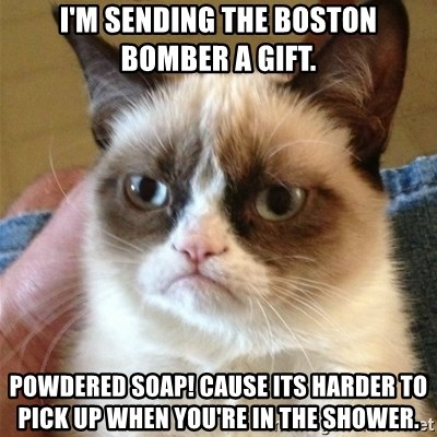 Grumpy Cat  - I'm sending the Boston bomber a gift. Powdered Soap! Cause its harder to pick up when you're in the shower.