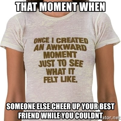 That Awkward Moment When - that moment when someone else cheer up your best friend while you couldnt