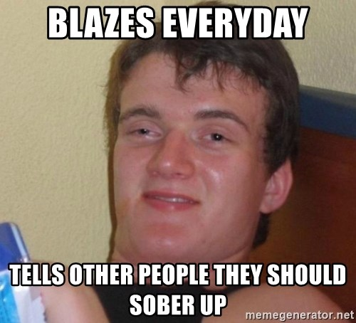 high/drunk guy - Blazes everyday Tells other people they should Sober up