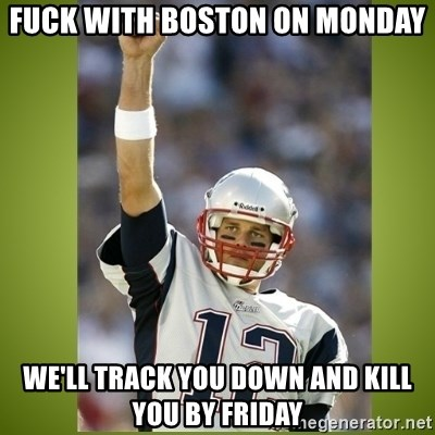 tom brady - Fuck with boston on Monday We'll track you down and kill you by Friday