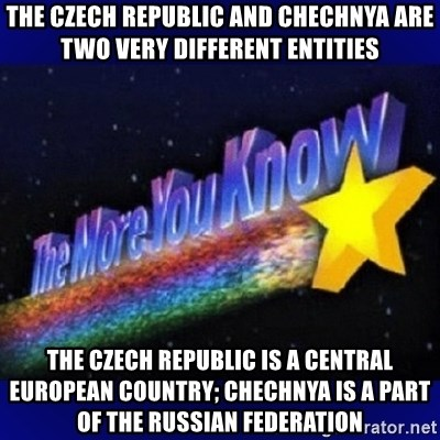 The more you know - The Czech Republic and Chechnya are two very different entities THE CZECH REPUBLIC IS A CENTRAL EUROPEAN COUNTRY; CHECHNYA IS A PART OF THE RUSSIAN FEDERATION