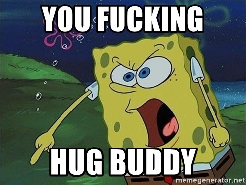 Spongebob Rage - You fucking  Hug buddy