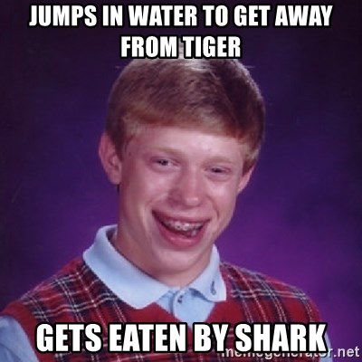 Bad Luck Brian - Jumps in water to get away from tiger Gets eaten by shark