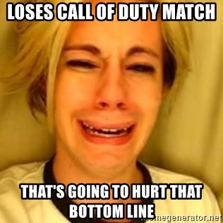 You Leave Jack Burton Alone - Loses call of duty match  That's going to hurt that bottom line