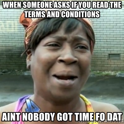 Ain't Nobody got time fo that - When someone asks if you read the terms and conditions aint nobody got time fo dat