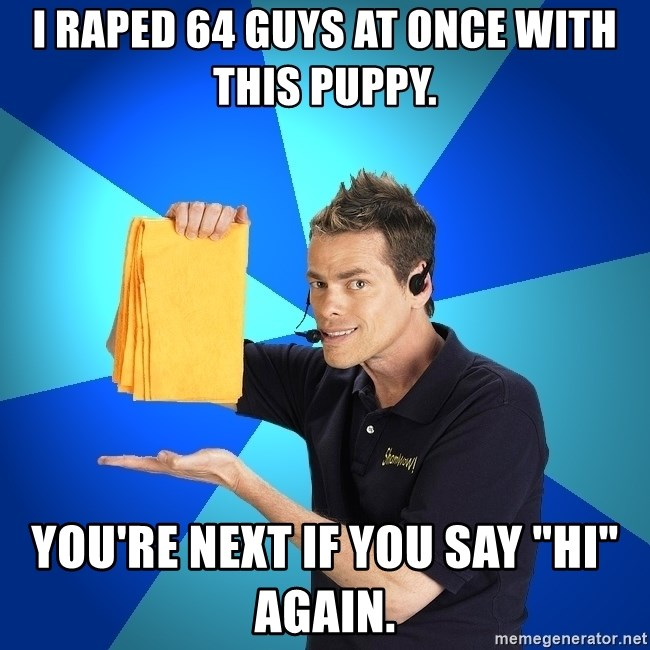 """Shamwow Guy - I raped 64 guys at once with this puppy. You're next if you say """"hi"""" again."""