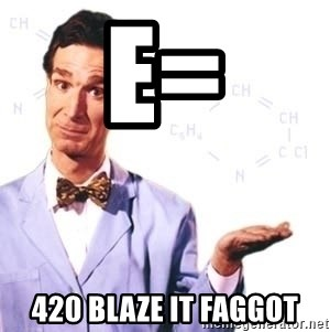 Bill Nye - E= 420 blaze it Faggot