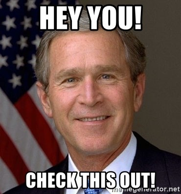 George Bush - HEY YOU! CHECK THIS OUT!