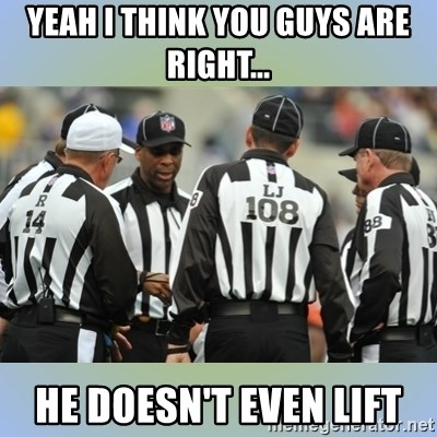 NFL Ref Meeting - yeah I think you guys are right... he doesn't even lift