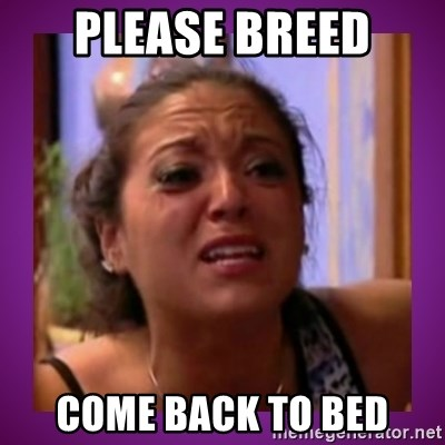 Stahp It Mahm  - PLEASE BREED COME BACK TO BED