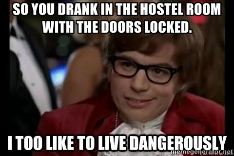 I too like to live dangerously - So you drank in the hostel room with the doors locked.