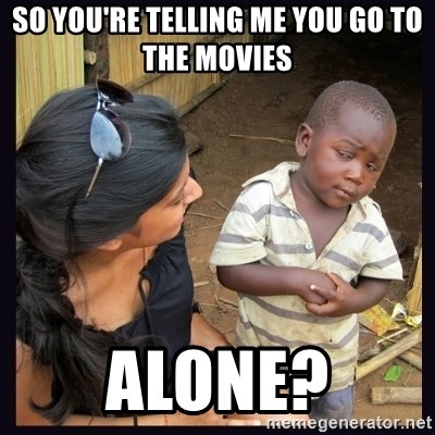 Skeptical third-world kid - So you're telling me you Go to the movIes Alone?