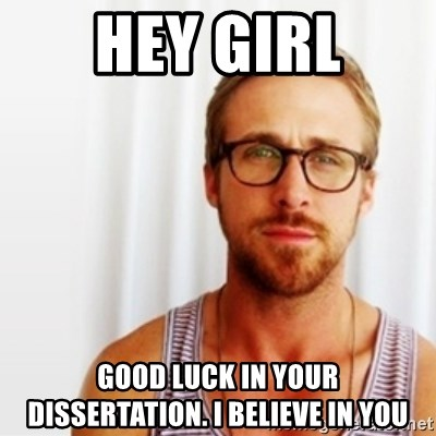 Ryan Gosling Hey  - HEY GIRL GOOD LUCK IN YOUR DISSERTATION. I BELIEVE IN YOU