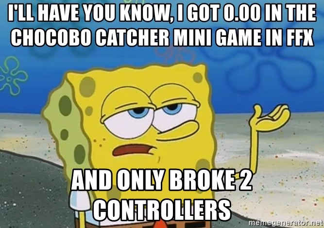 I'll have you know Spongebob - I'll have you know, I got 0.00 in the chocobo catcher mini game in ffX And only broke 2 controllers