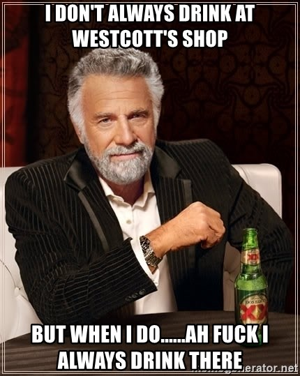 The Most Interesting Man In The World - i don't always drink at westcott's shop but when I do......ah fuck I always drink there