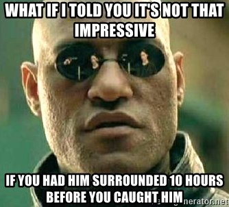 What if I told you / Matrix Morpheus - what if i told you it's not that impressive if you had him surrounded 10 hours before you caught him
