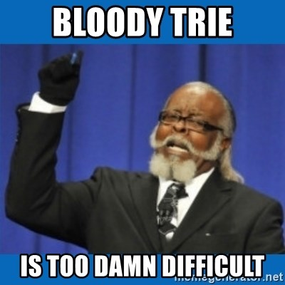 Too damn high - Bloody trie is too damn difficult
