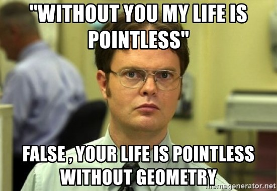 Dwight Meme - ''without you my life is pointless'' false , your life is pointless without geometry