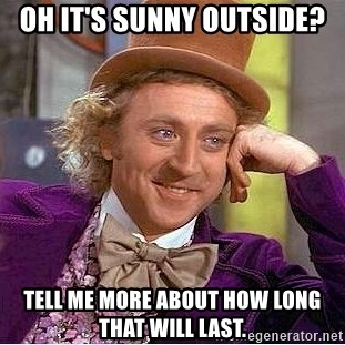 Willy Wonka - Oh it's sunny outside? tell me morE about how long that will lasT.