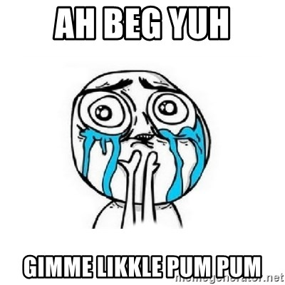 Crying face - AH BEG YUH GIMME LIKKLE PUM PUM