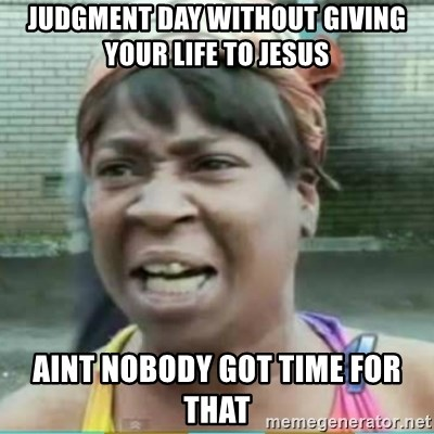 Sweet Brown Meme - Judgment day without giving your life to jesus AINT NOBODY GOT TIME FOR THAT