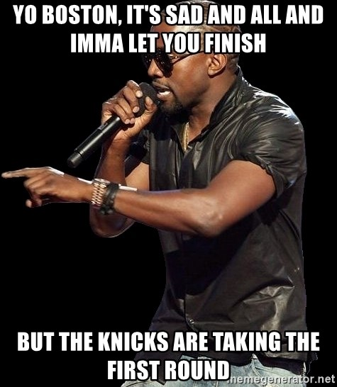 Kanye West - Yo Boston, it's sad and all and imma let you finish  But the kNIcks are taking the first Round