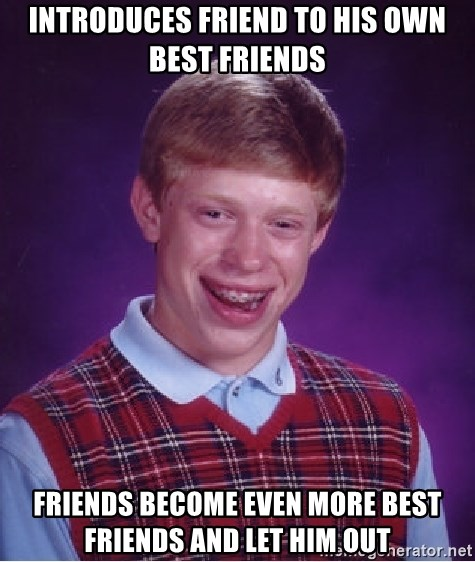 Bad Luck Brian - INTRODUCES FRIEND TO HIS OWN BEST FRIENDS FRIENDS BECOME EVEN MORE BEST FRIENDS AND LET HIM OUT