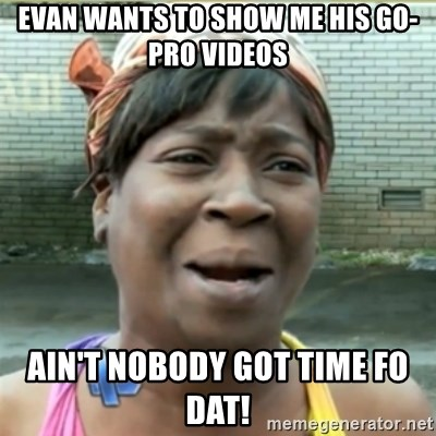 Ain't Nobody got time fo that - evan wants to show me his go-pro videos ain't nobody got time fo Dat!