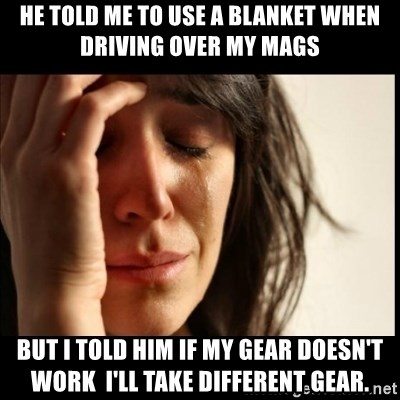 First World Problems - He told me to use a blanket when driving over my mags But I toLd him if my gear doesn't work  I'll take different gear.