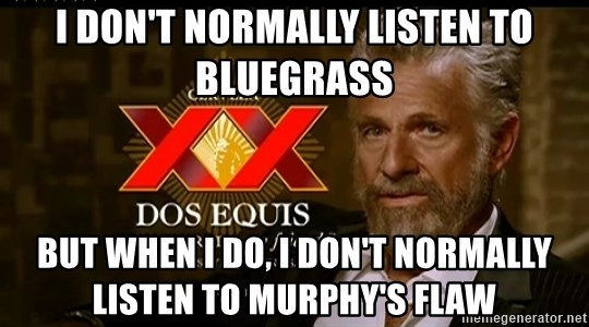 Dos Equis Man - I don't Normally listen to bluegrass But when I do, I don't normally listen to Murphy's Flaw